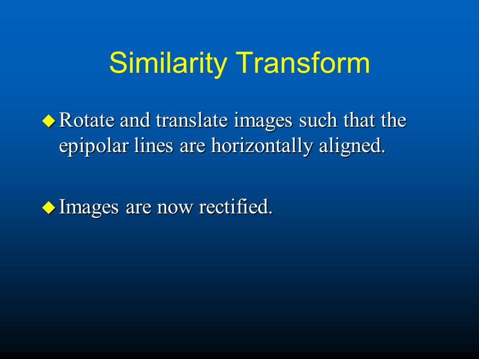 Similarity Transform Rotate and translate images such that the epipolar lines are horizontally aligned.