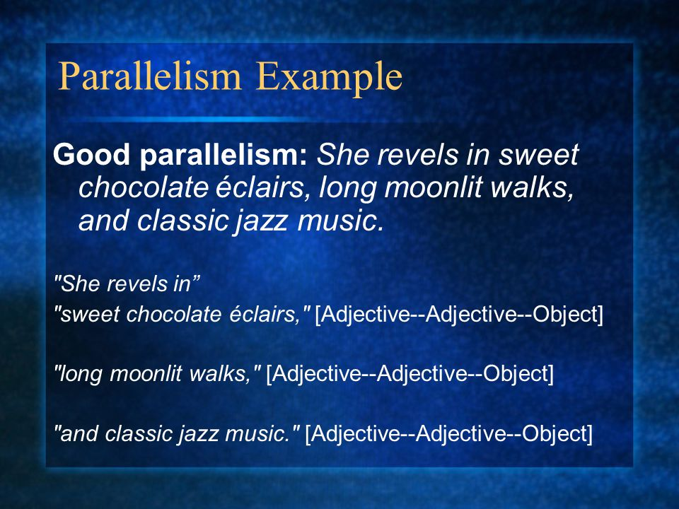 Parallelism Example Good parallelism: She revels in sweet chocolate éclairs, long moonlit walks, and classic jazz music.