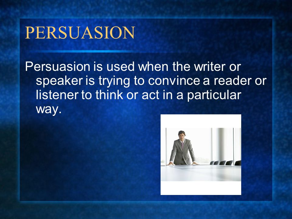 PERSUASION Persuasion is used when the writer or speaker is trying to convince a reader or listener to think or act in a particular way.