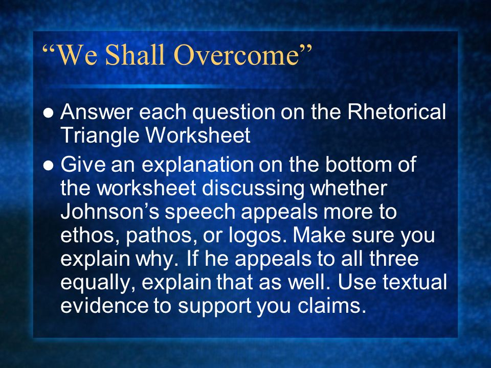 We Shall Overcome Answer each question on the Rhetorical Triangle Worksheet.