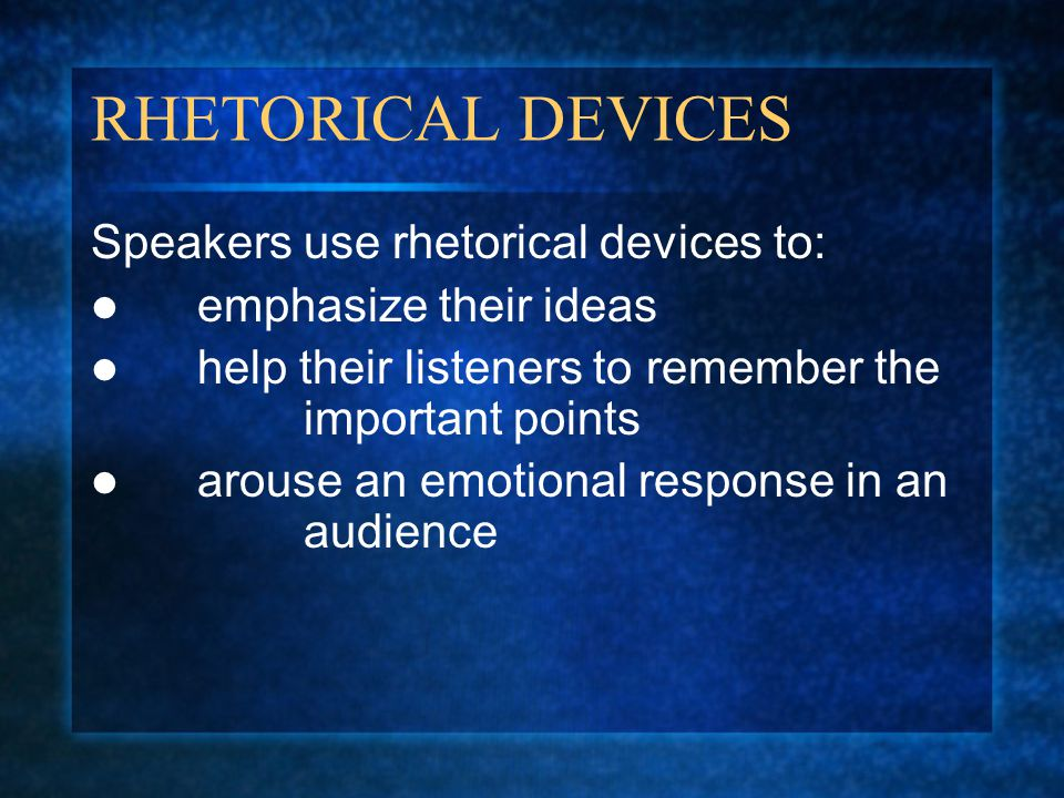RHETORICAL DEVICES Speakers use rhetorical devices to: