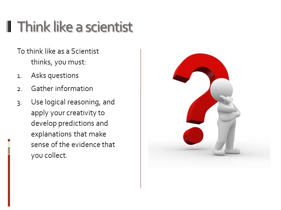 Think like a scientist To think like as a Scientist thinks, you must:
