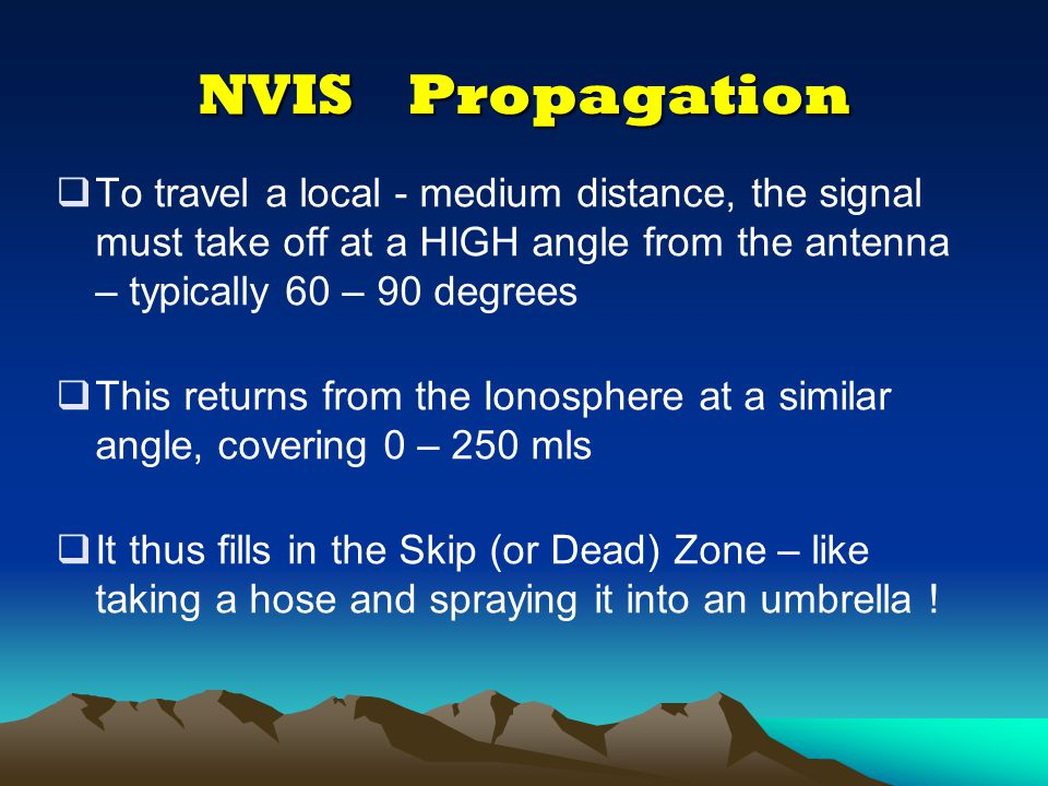 NVIS Propagation To travel a local - medium distance, the signal must take off at a HIGH angle from the antenna – typically 60 – 90 degrees.
