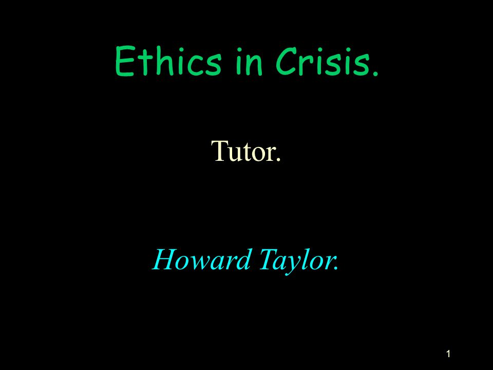 Ethics in Crisis. Tutor. Howard Taylor.