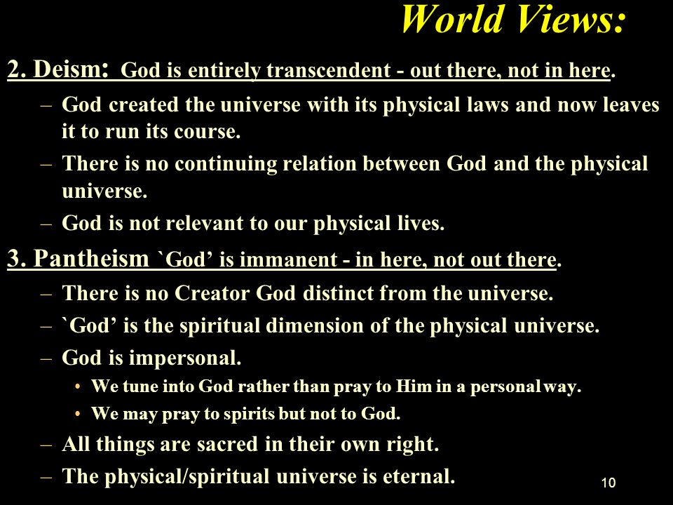 World Views: 2. Deism: God is entirely transcendent - out there, not in here.