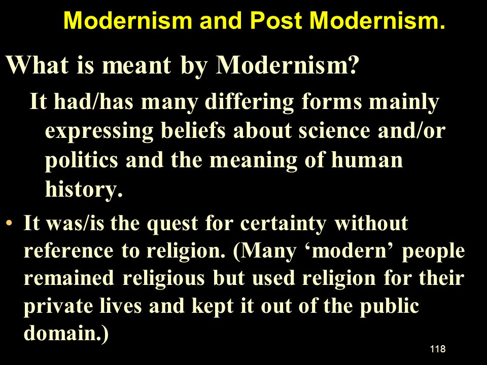 Modernism and Post Modernism.