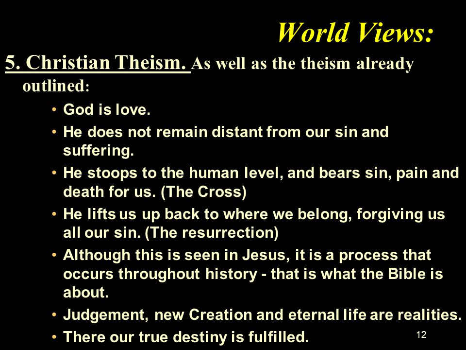World Views: 5. Christian Theism. As well as the theism already outlined: God is love. He does not remain distant from our sin and suffering.