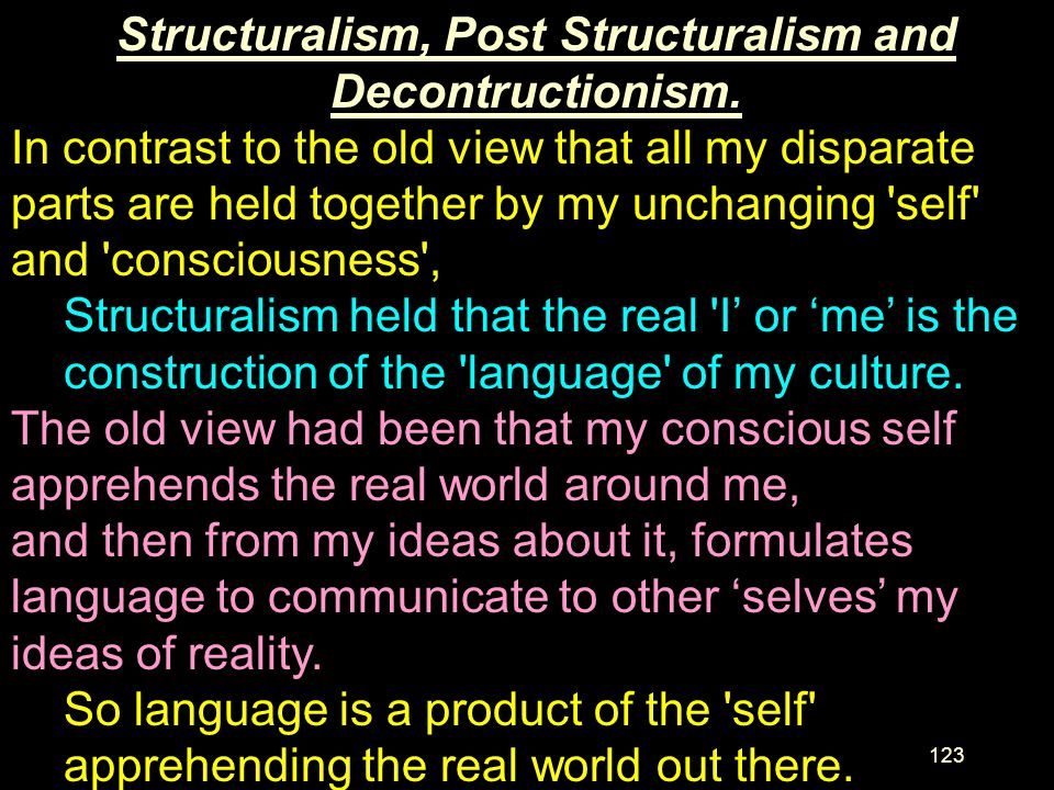 Structuralism, Post Structuralism and Decontructionism.