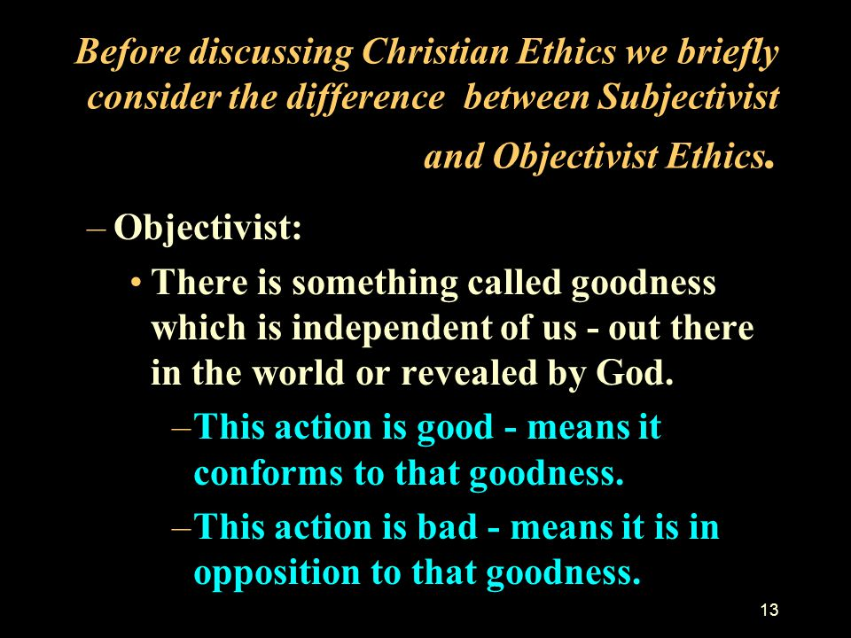 Before discussing Christian Ethics we briefly consider the difference between Subjectivist and Objectivist Ethics.