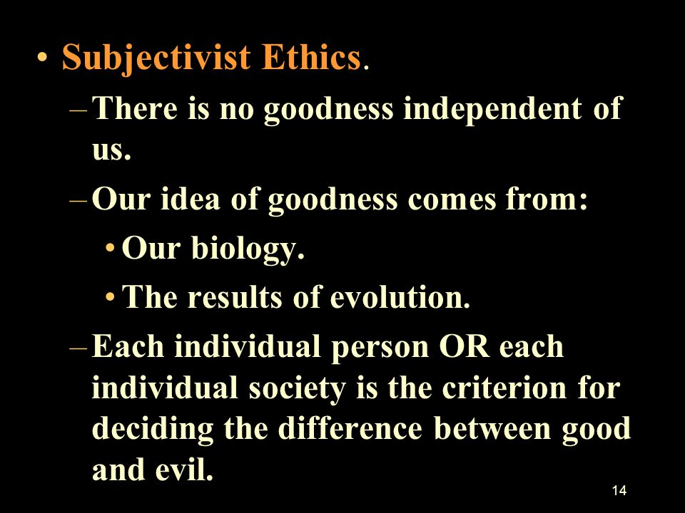 Subjectivist Ethics. There is no goodness independent of us.