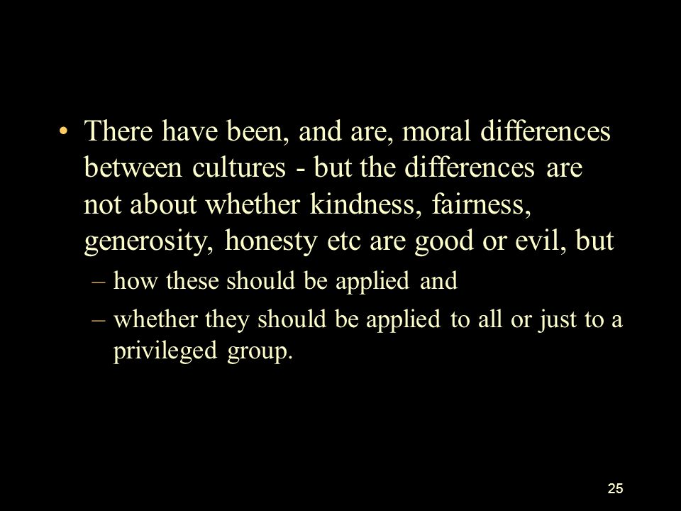 There have been, and are, moral differences between cultures - but the differences are not about whether kindness, fairness, generosity, honesty etc are good or evil, but