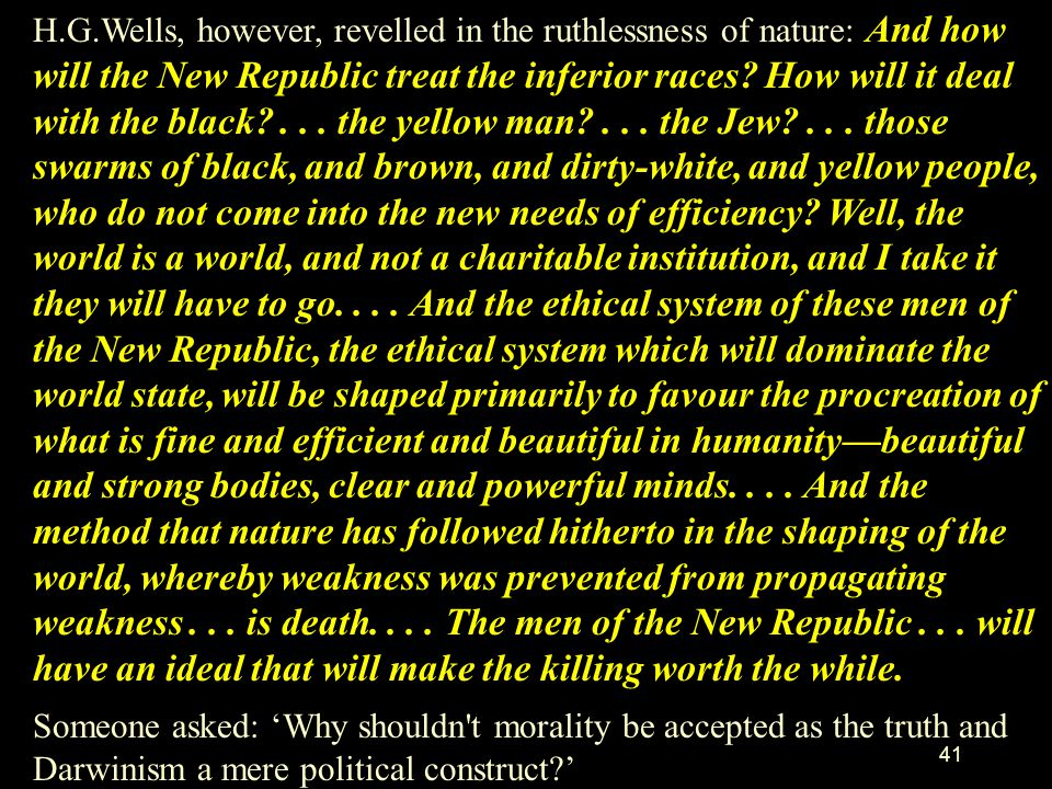 H.G.Wells, however, revelled in the ruthlessness of nature: And how will the New Republic treat the inferior races How will it deal with the black . . . the yellow man . . . the Jew . . . those swarms of black, and brown, and dirty-white, and yellow people, who do not come into the new needs of efficiency Well, the world is a world, and not a charitable institution, and I take it they will have to go. . . . And the ethical system of these men of the New Republic, the ethical system which will dominate the world state, will be shaped primarily to favour the procreation of what is fine and efficient and beautiful in humanity—beautiful and strong bodies, clear and powerful minds. . . . And the method that nature has followed hitherto in the shaping of the world, whereby weakness was prevented from propagating weakness . . . is death. . . . The men of the New Republic . . . will have an ideal that will make the killing worth the while.