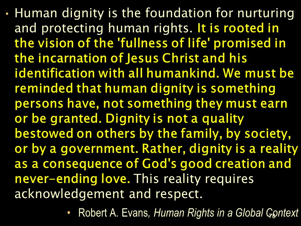 Human dignity is the foundation for nurturing and protecting human rights. It is rooted in the vision of the fullness of life promised in the incarnation of Jesus Christ and his identification with all humankind. We must be reminded that human dignity is something persons have, not something they must earn or be granted. Dignity is not a quality bestowed on others by the family, by society, or by a government. Rather, dignity is a reality as a consequence of God s good creation and never-ending love. This reality requires acknowledgement and respect.