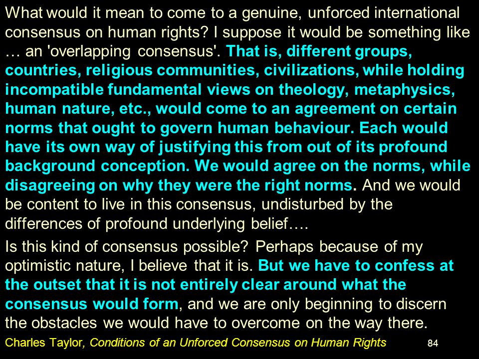 What would it mean to come to a genuine, unforced international consensus on human rights I suppose it would be something like … an overlapping consensus . That is, different groups, countries, religious communities, civilizations, while holding incompatible fundamental views on theology, metaphysics, human nature, etc., would come to an agreement on certain norms that ought to govern human behaviour. Each would have its own way of justifying this from out of its profound background conception. We would agree on the norms, while disagreeing on why they were the right norms. And we would be content to live in this consensus, undisturbed by the differences of profound underlying belief….