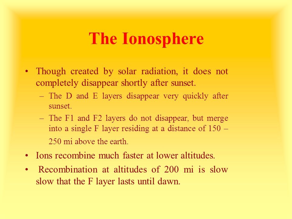 The Ionosphere Though created by solar radiation, it does not completely disappear shortly after sunset.