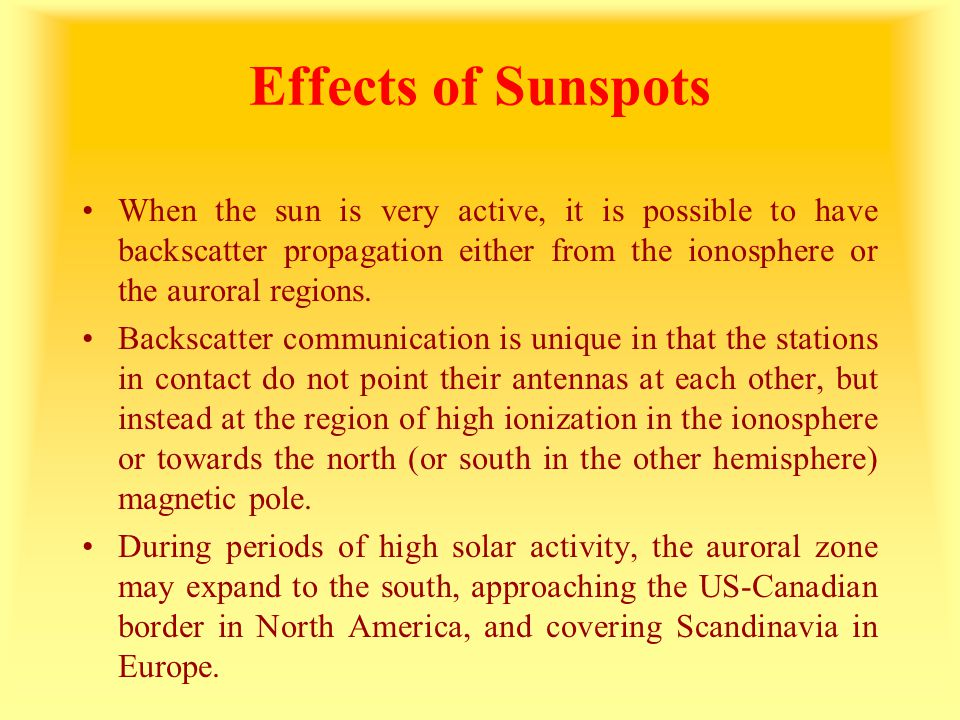 Effects of Sunspots When the sun is very active, it is possible to have backscatter propagation either from the ionosphere or the auroral regions.