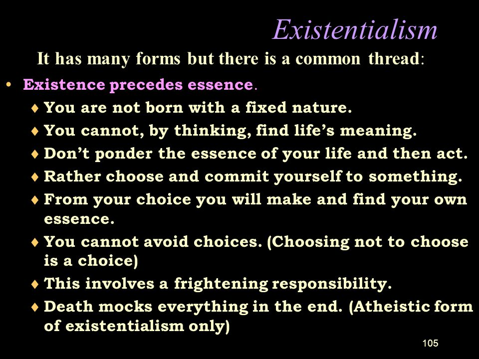 Existentialism It has many forms but there is a common thread: