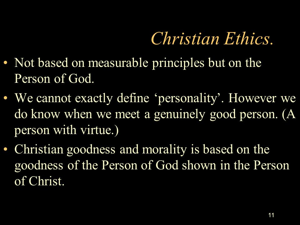 Christian Ethics. Not based on measurable principles but on the Person of God.