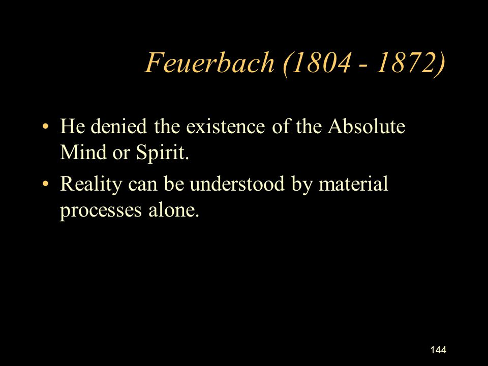 Feuerbach (1804 - 1872) He denied the existence of the Absolute Mind or Spirit.