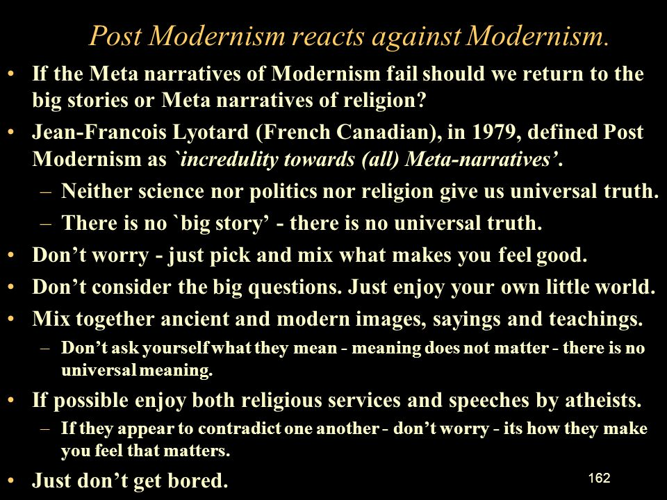 Post Modernism reacts against Modernism.