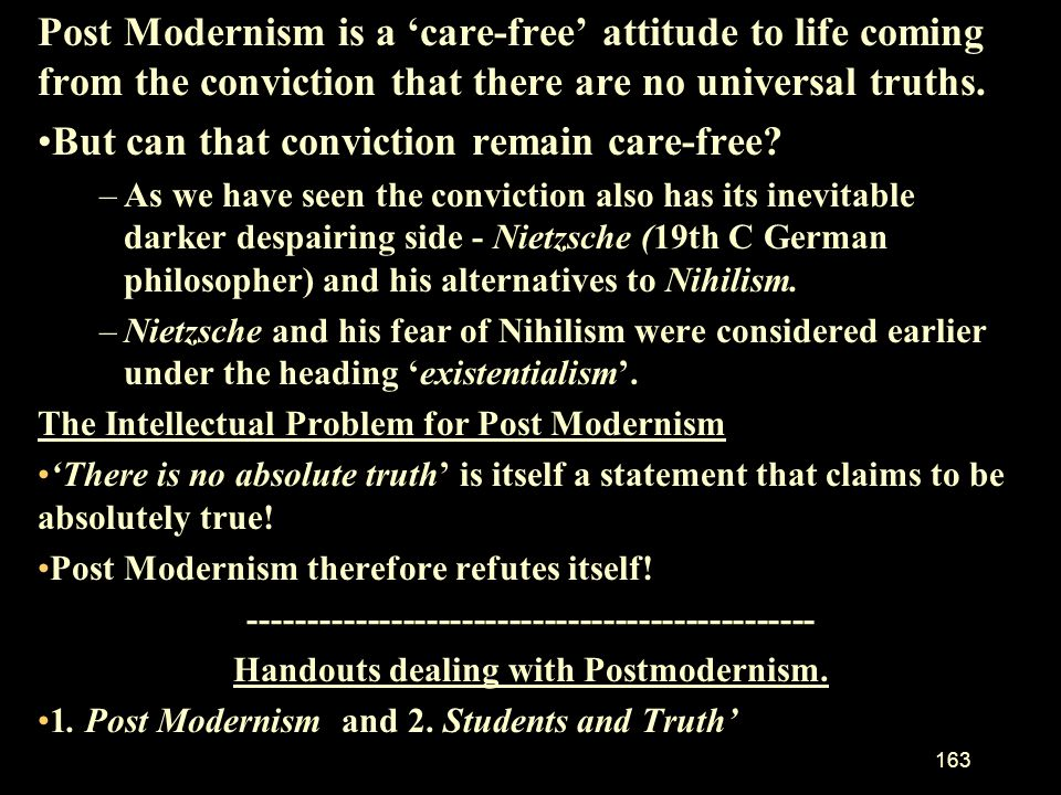 . Post Modernism is a 'care-free' attitude to life coming from the conviction that there are no universal truths.