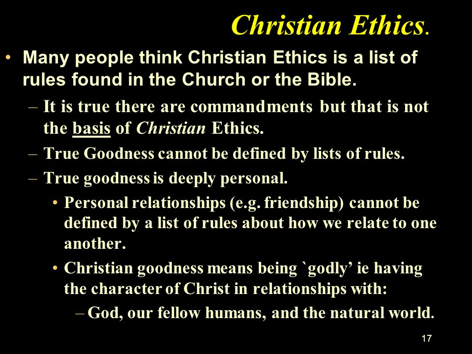 Christian Ethics. Many people think Christian Ethics is a list of rules found in the Church or the Bible.