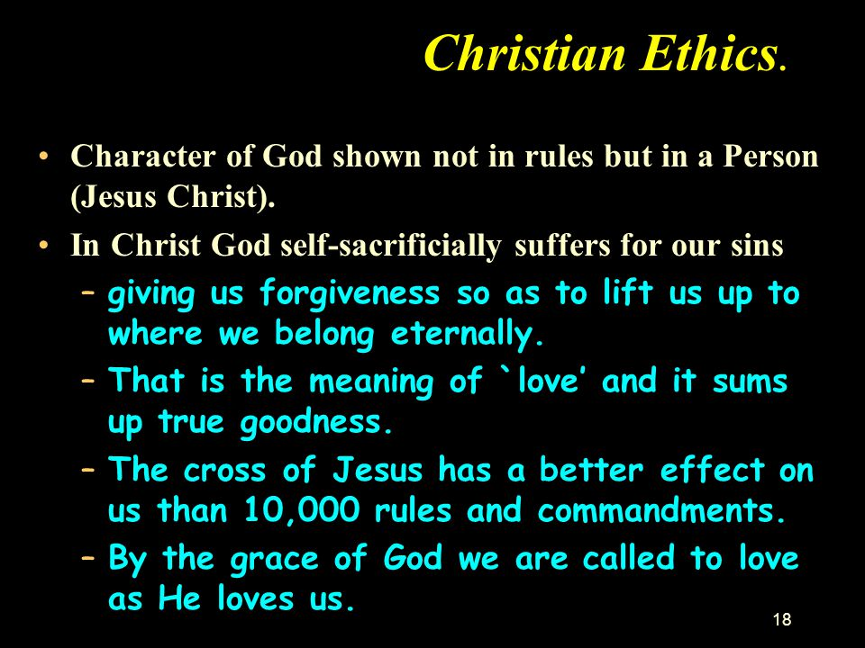 Christian Ethics. Character of God shown not in rules but in a Person (Jesus Christ). In Christ God self-sacrificially suffers for our sins.