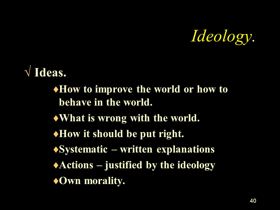 Ideology. Ideas. How to improve the world or how to behave in the world. What is wrong with the world.