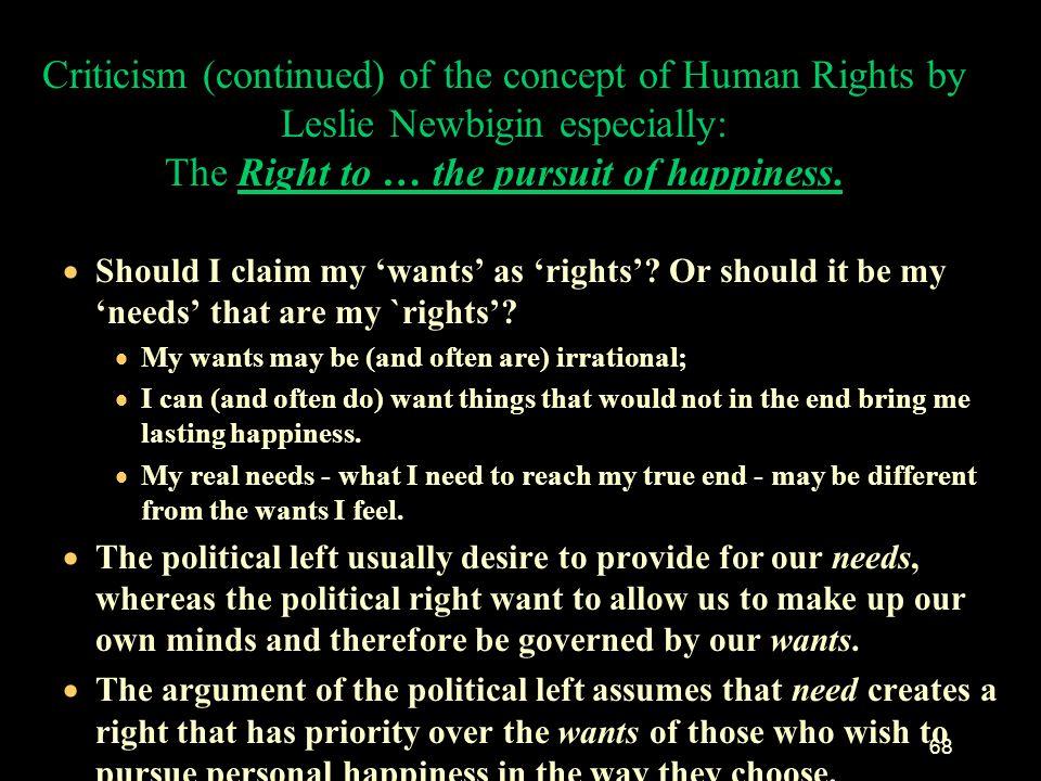 Criticism (continued) of the concept of Human Rights by Leslie Newbigin especially: The Right to … the pursuit of happiness.