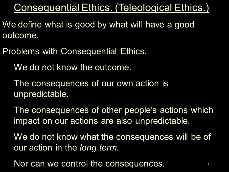 Consequential Ethics. (Teleological Ethics.)