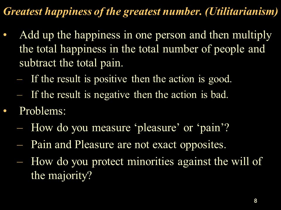 Greatest happiness of the greatest number. (Utilitarianism)