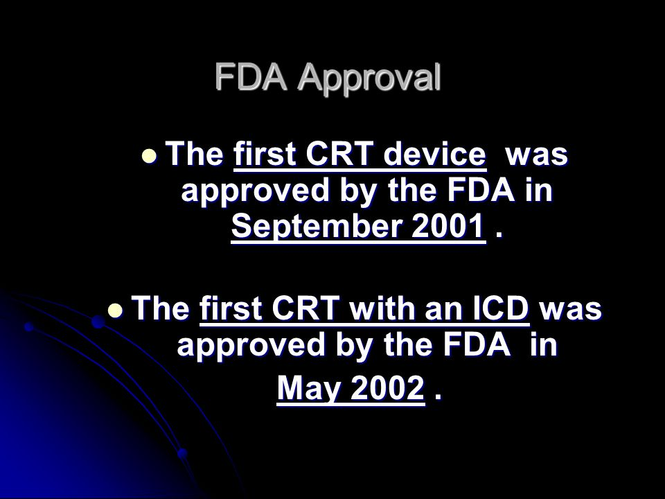 FDA Approval The first CRT device was approved by the FDA in September 2001 . The first CRT with an ICD was approved by the FDA in.