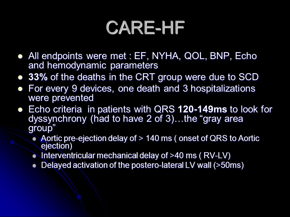 CARE-HF All endpoints were met : EF, NYHA, QOL, BNP, Echo and hemodynamic parameters. 33% of the deaths in the CRT group were due to SCD.