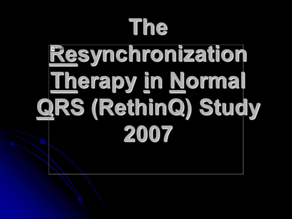 The Resynchronization Therapy in Normal QRS (RethinQ) Study 2007