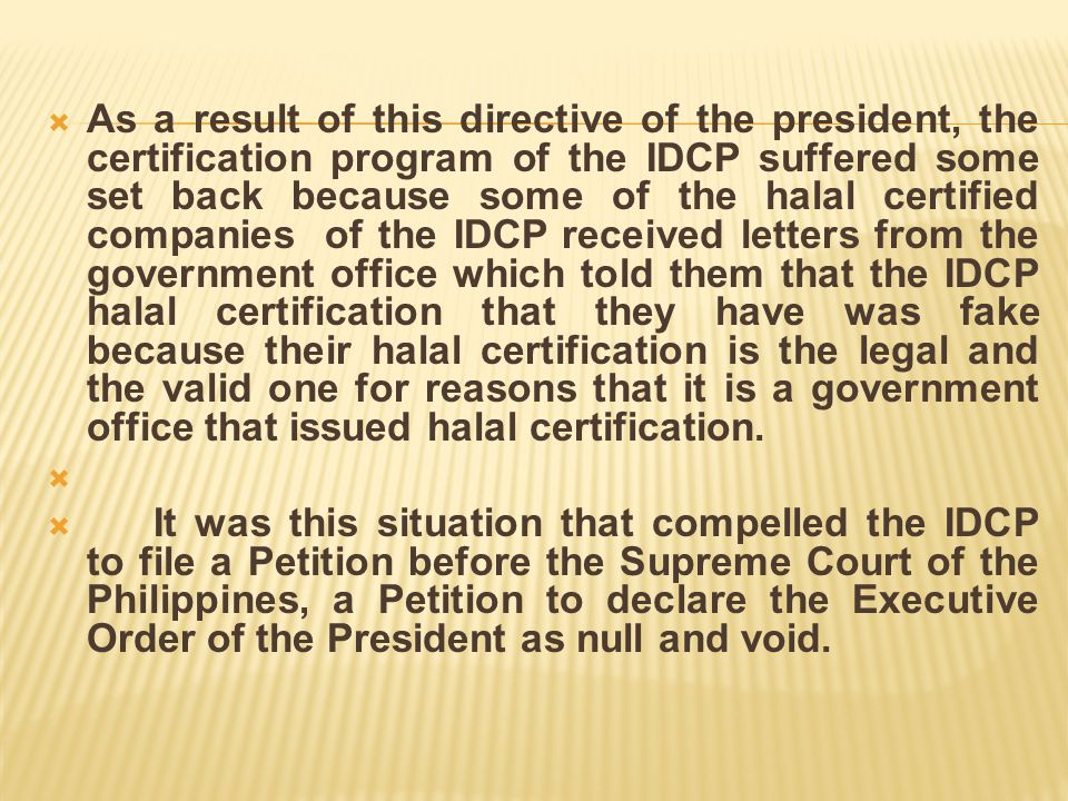 As a result of this directive of the president, the certification program of the IDCP suffered some set back because some of the halal certified companies of the IDCP received letters from the government office which told them that the IDCP halal certification that they have was fake because their halal certification is the legal and the valid one for reasons that it is a government office that issued halal certification.