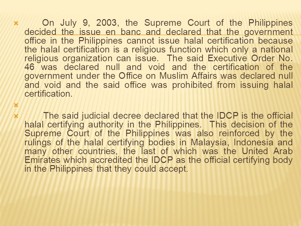 On July 9, 2003, the Supreme Court of the Philippines decided the issue en banc and declared that the government office in the Philippines cannot issue halal certification because the halal certification is a religious function which only a national religious organization can issue. The said Executive Order No. 46 was declared null and void and the certification of the government under the Office on Muslim Affairs was declared null and void and the said office was prohibited from issuing halal certification.