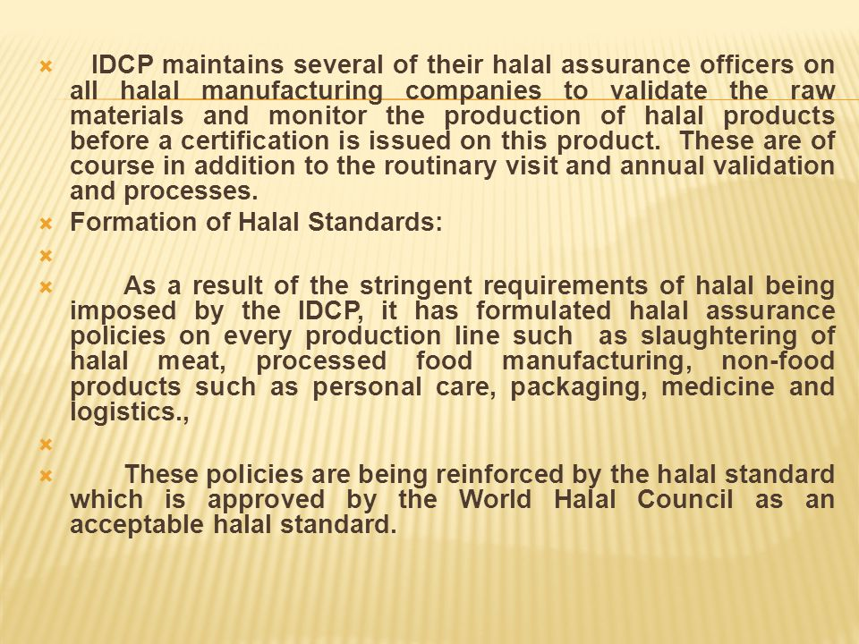 IDCP maintains several of their halal assurance officers on all halal manufacturing companies to validate the raw materials and monitor the production of halal products before a certification is issued on this product. These are of course in addition to the routinary visit and annual validation and processes.