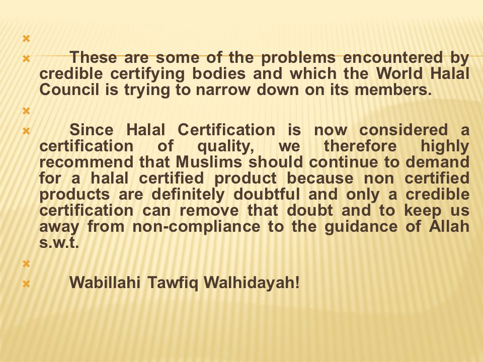 These are some of the problems encountered by credible certifying bodies and which the World Halal Council is trying to narrow down on its members.