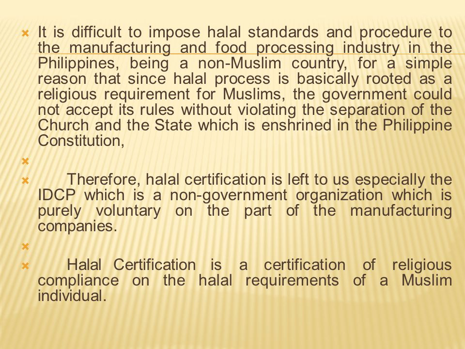 It is difficult to impose halal standards and procedure to the manufacturing and food processing industry in the Philippines, being a non-Muslim country, for a simple reason that since halal process is basically rooted as a religious requirement for Muslims, the government could not accept its rules without violating the separation of the Church and the State which is enshrined in the Philippine Constitution,