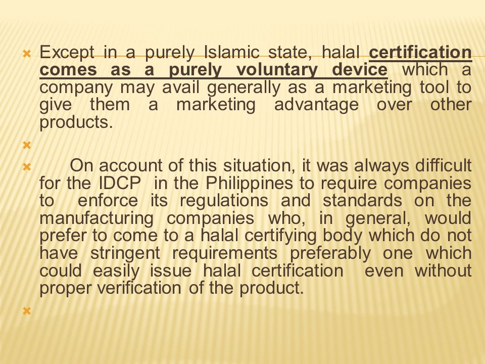 Except in a purely Islamic state, halal certification comes as a purely voluntary device which a company may avail generally as a marketing tool to give them a marketing advantage over other products.