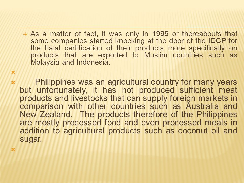 As a matter of fact, it was only in 1995 or thereabouts that some companies started knocking at the door of the IDCP for the halal certification of their products more specifically on products that are exported to Muslim countries such as Malaysia and Indonesia.