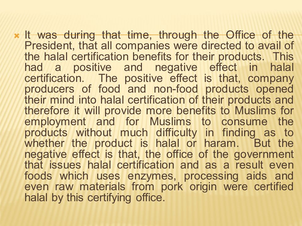It was during that time, through the Office of the President, that all companies were directed to avail of the halal certification benefits for their products.