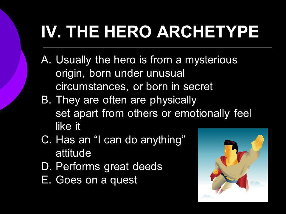 IV. THE HERO ARCHETYPE Usually the hero is from a mysterious origin, born under unusual circumstances, or born in secret.