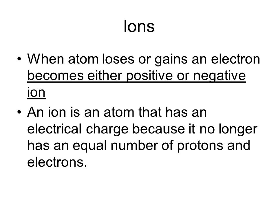 Ions When atom loses or gains an electron becomes either positive or negative ion.