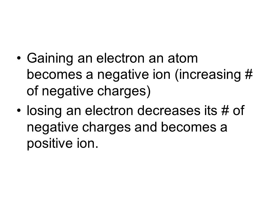 Gaining an electron an atom becomes a negative ion (increasing # of negative charges)