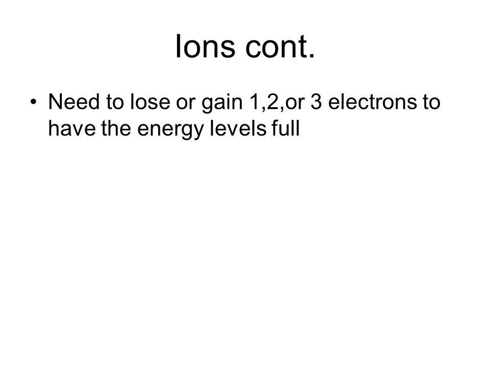 Ions cont. Need to lose or gain 1,2,or 3 electrons to have the energy levels full