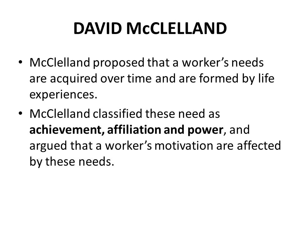 DAVID McCLELLAND McClelland proposed that a worker's needs are acquired over time and are formed by life experiences.