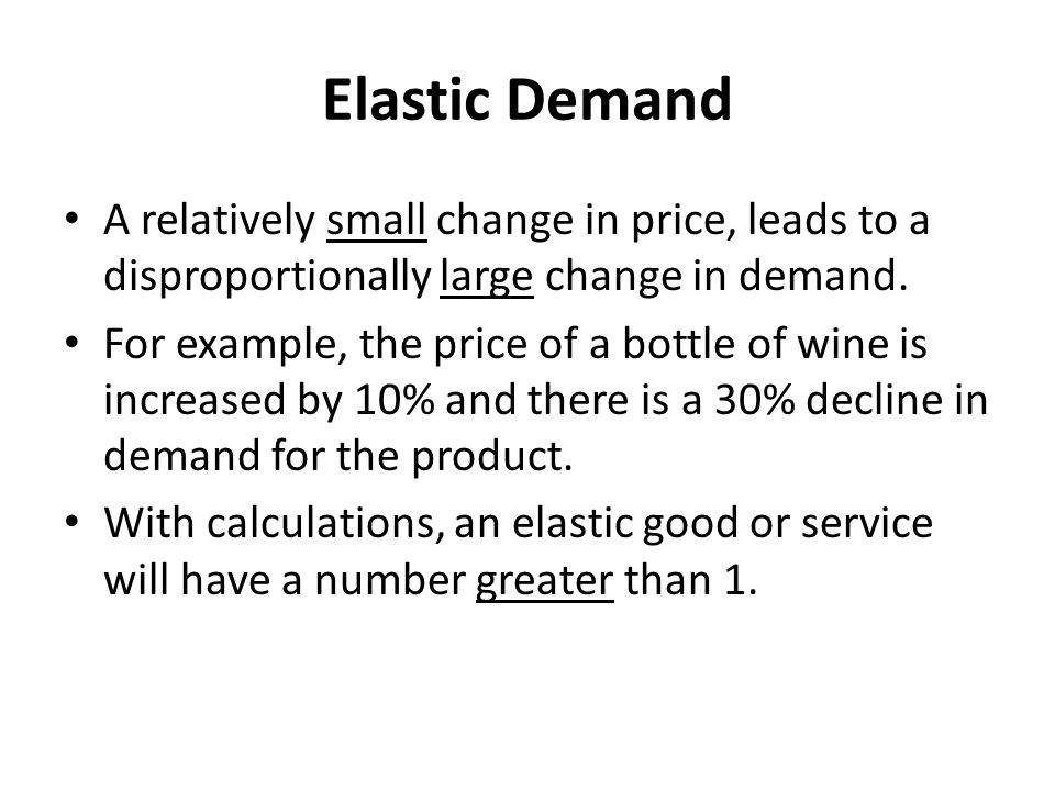 Elastic Demand A relatively small change in price, leads to a disproportionally large change in demand.