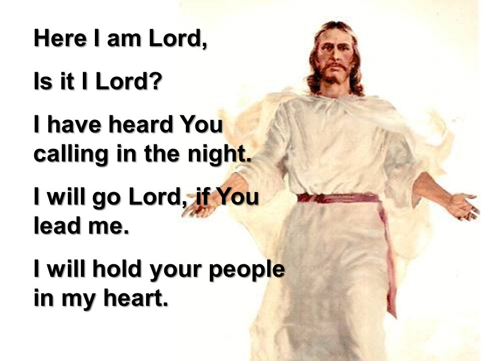 Here I am Lord, Is it I Lord I have heard You calling in the night. I will go Lord, if You lead me.