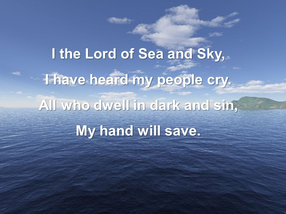 I have heard my people cry. All who dwell in dark and sin,